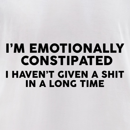 I'm Emotionally Constipated t shirt