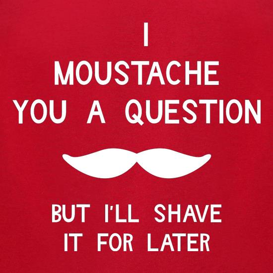 I moustache you a question. But I'll shave it for later t shirt