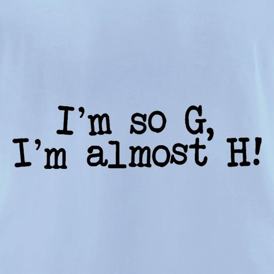 I'm So G, I'm Almost H! t shirt