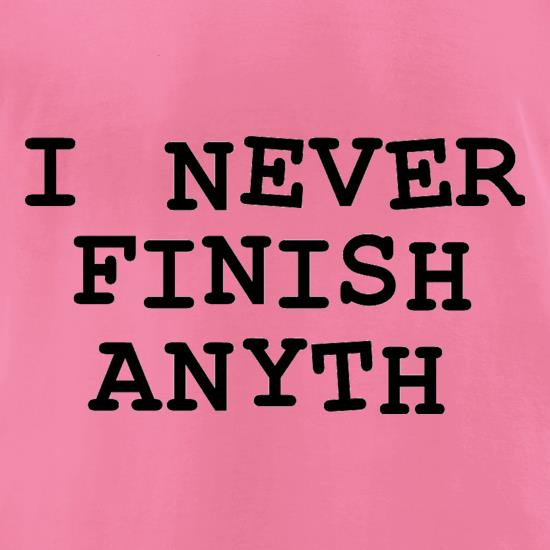 I Never Finish Anyth t shirt