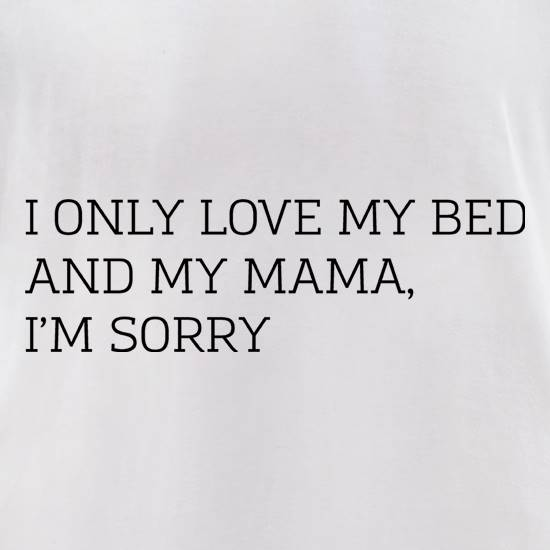 c1289aaa5 I Only Love My Bed And My Mama, I'm Sorry T Shirt By CharGrilled