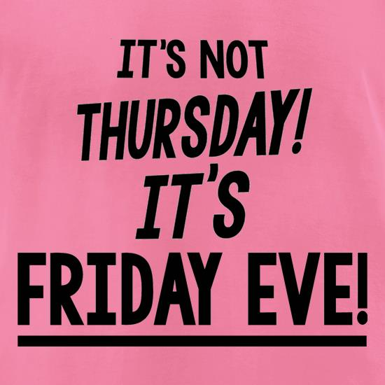 It's Not Thursday! It's Friday Eve! t shirt