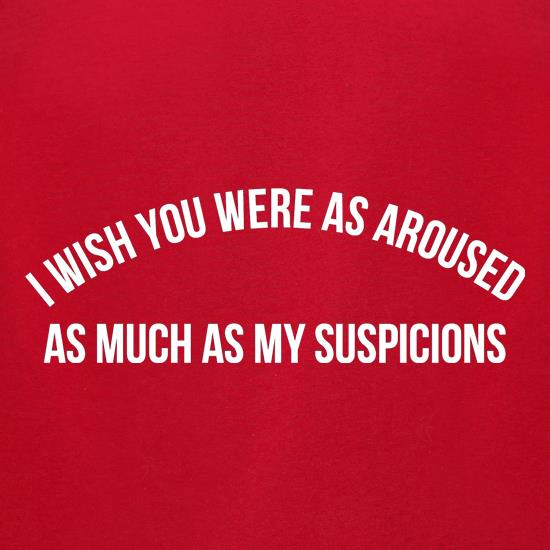 i wish you were as aroused as much as my suspicions t shirt