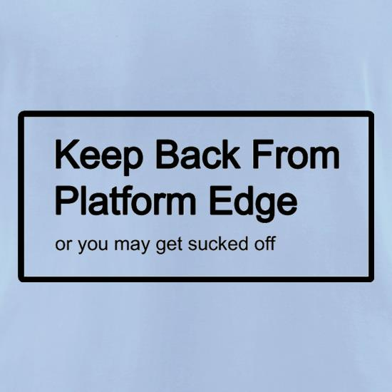 Keep Back From Platform Edge Or You May Get Sucked Off t shirt