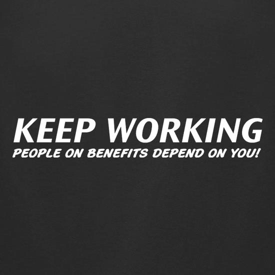 Keep Working - people on benefits depend on you! t shirt