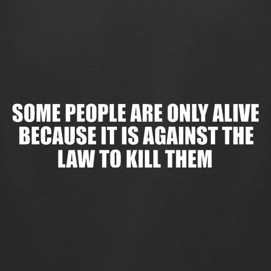 Some people are only alive because it is against the law to kill them t shirt