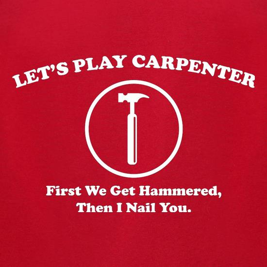 Let's Play Carpenter First We Get Hammered Then I Nail You t shirt