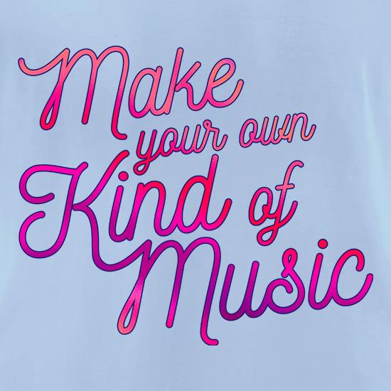 Make Your Own Kind Of Music t shirt