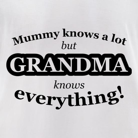 Mummy Knows A Lot, But Grandma Knows Everything t shirt