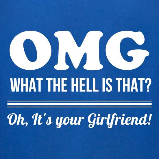 OMG What the hell is that, oh it's your girlfriend. t shirt