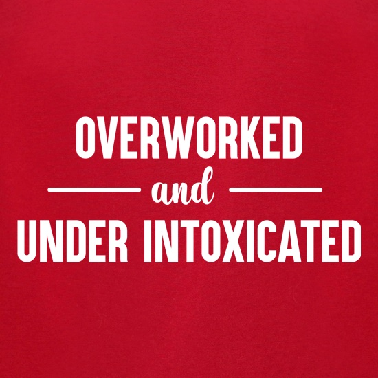 Overworked And Under Intoxicated t shirt