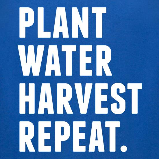 Plant, Water, Harvest, Repeat. t shirt