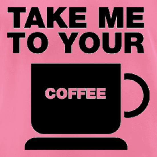 Take Me To Your Coffee t shirt