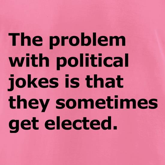 The problem with political jokes sometimes they get elected t shirt