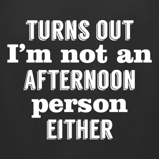 Turns Out I'm Not An Afternoon Person Either t shirt