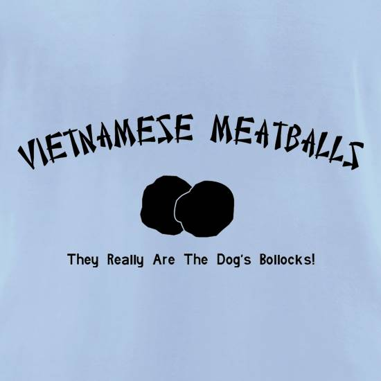 Vietnamese meatballs -They really are the dog's  bollocks t shirt