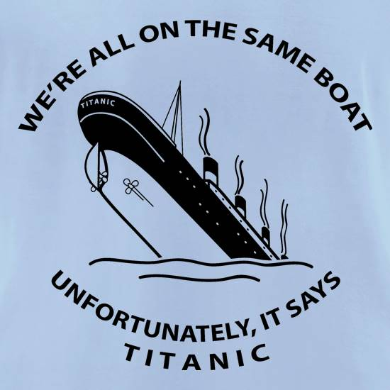 We're all on the same boat, unfortunately, it says titanic t shirt