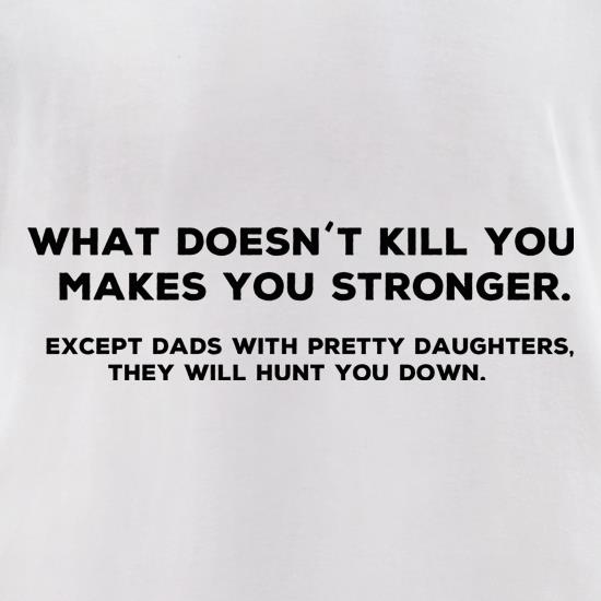 What Doesn't Kill You Makes Stronger Except Dads With Pretty Daughters They Will Hunt You Down t shirt