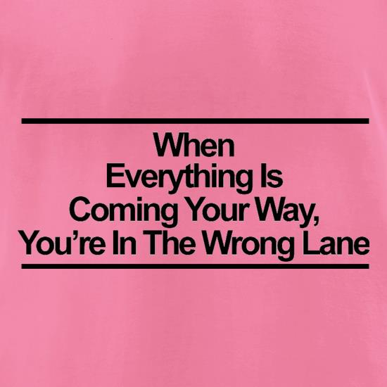 When Everything Is Coming Your Way, You're In The Wrong Lane t shirt