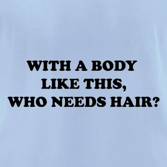 With A Body Like This Who Needs Hair? t shirt