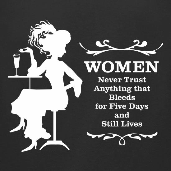 Women never trust anything that bleeds for five days and still lives t shirt