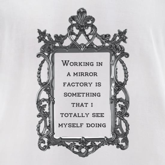 Working In A Mirror Factory t shirt