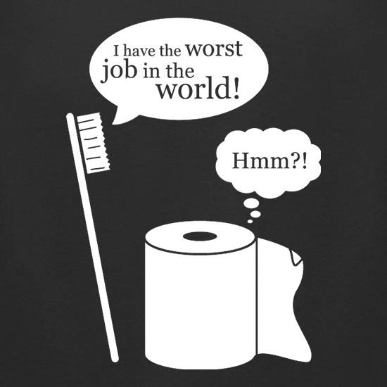 I Have The Worst Job In The World! t shirt