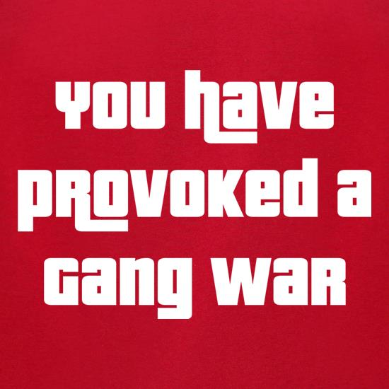 You Have Provoked A Gang War t shirt