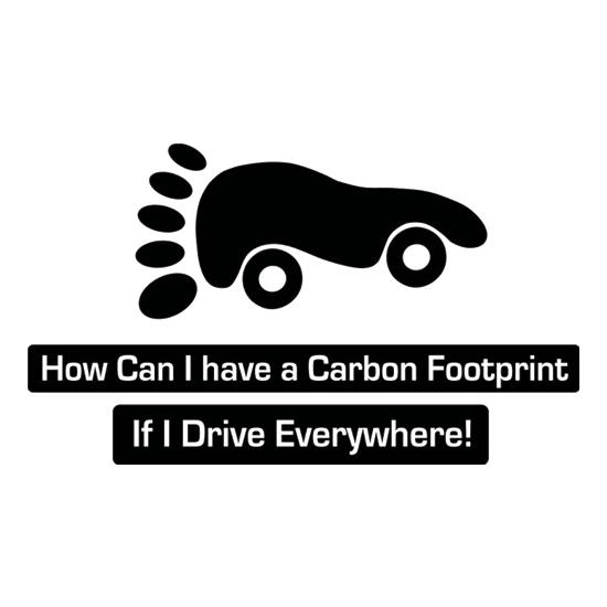How Can I Have A Carbon Footprint If I Drive Everywhere t shirt