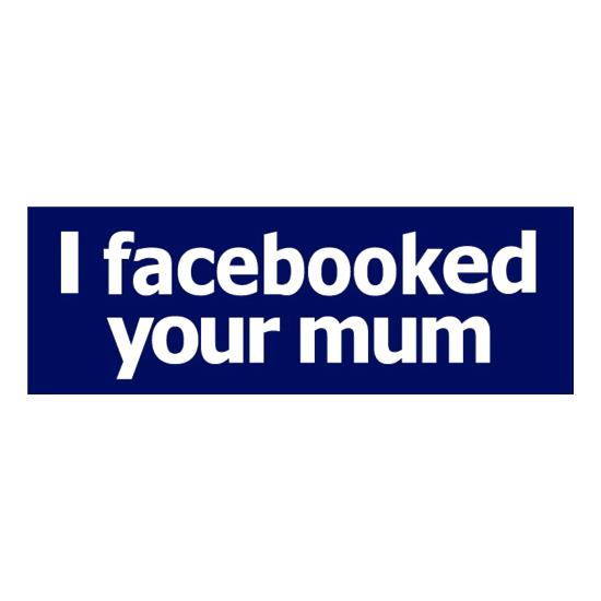 I Facebooked Your Mum t shirt