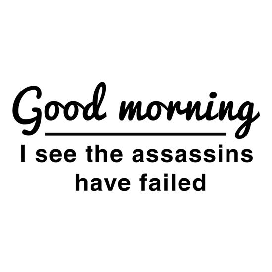 Good Morning, I See The Assassins Have Failed t shirt