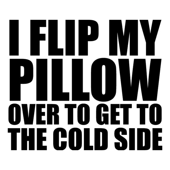 I Flip My Pillow Over To Get To The Cold Side t shirt