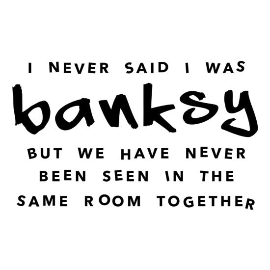 I Never Said I Was Banksy But We Have Never Been Seen In The Same Room Together t shirt