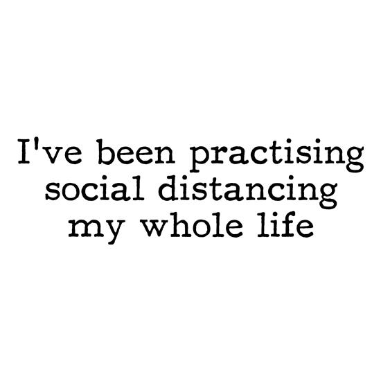 I've been practising social distancing my whole life t shirt