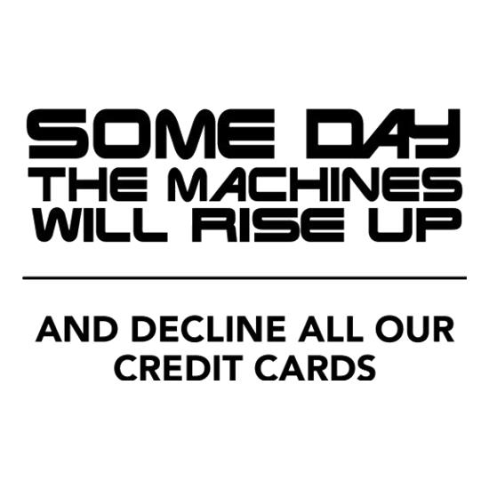 Some Day The Machines Will Rise Up And Decline All Our Credit Cards t shirt