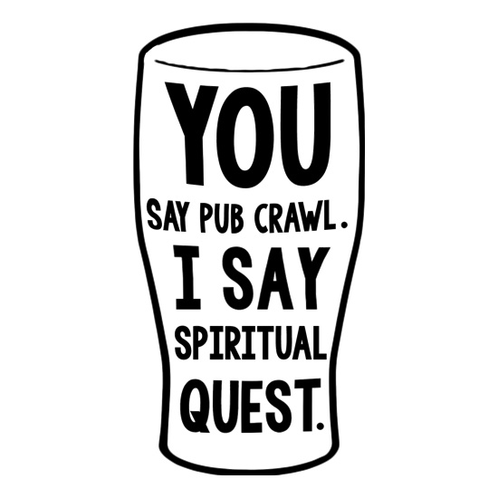 You Say Pub Crawl. I Say Spiritual Quest. t shirt
