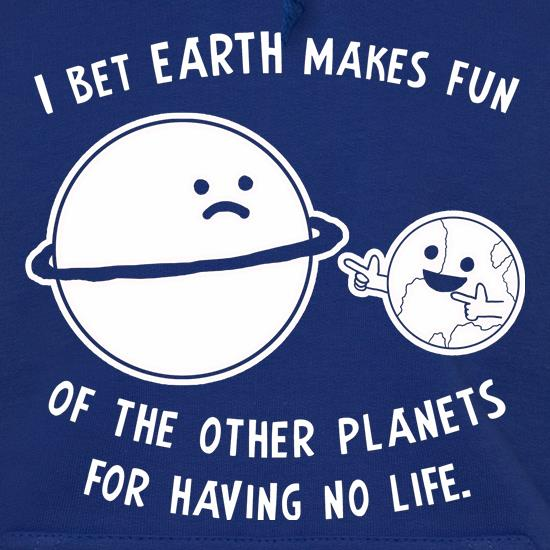 I Bet Earth Makes Fun Of The Other Planets For Having No life t shirt