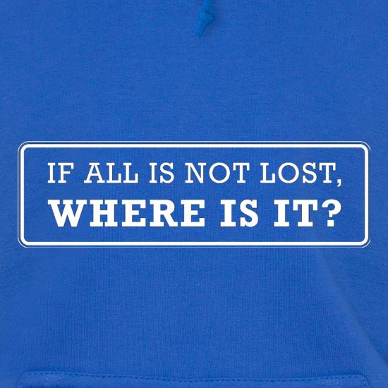 If All Is Not Lost Where Is It? t shirt