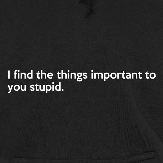 I Find The Things Important To You Stupid t shirt