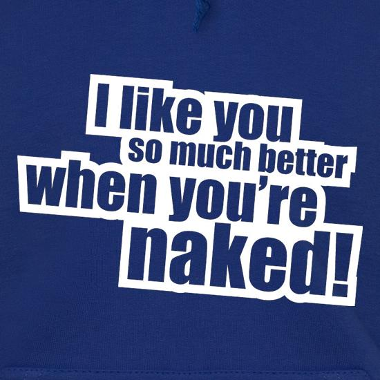 I Like You So Much Better When You're Naked! t shirt