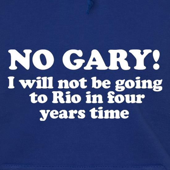 No Gary I Will Not Be Going To Rio In Four Years Time t shirt