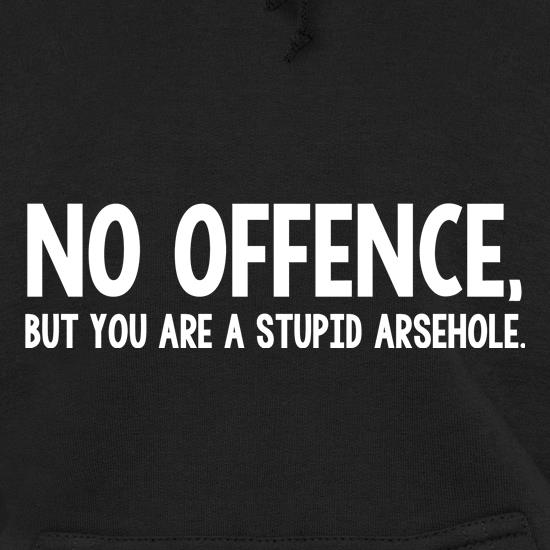 No Offence, But You Are A Stupid Arsehole. t shirt