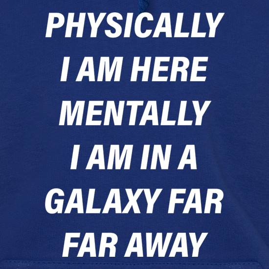 Physically I Am Here Mentally I Am In A Galaxy Far Far Away t shirt