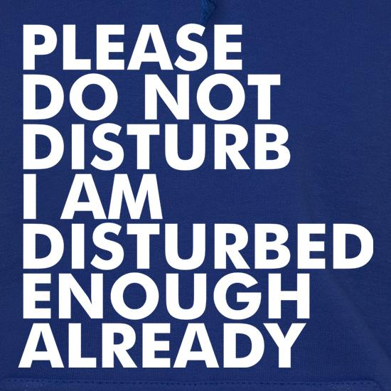 Please Do Not Disturb, I Am Disturbed Enough Already t shirt
