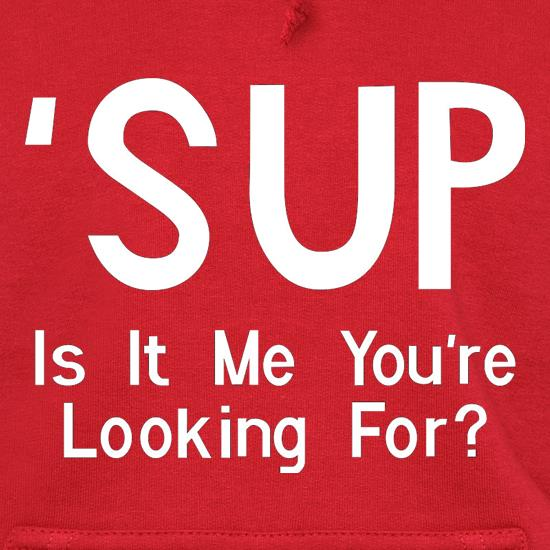 'Sup Is It Me You're Looking For? t shirt