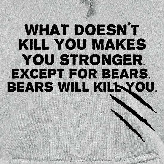 What Doesn't Kill You Makes You Stronger. Except For Bears. Bears Will Kill You. t shirt