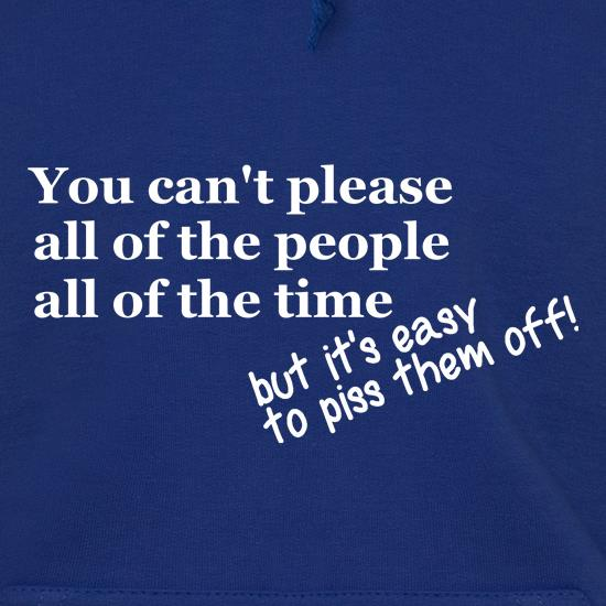 you can't please all of the people all of the time, but it's easy to piss them off t shirt