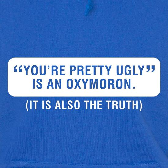 You're Pretty Ugly Is An Oxymoron (It Is Also The Truth) t shirt