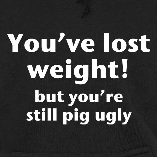 You've lost weight! But you're still pig ugly! t shirt