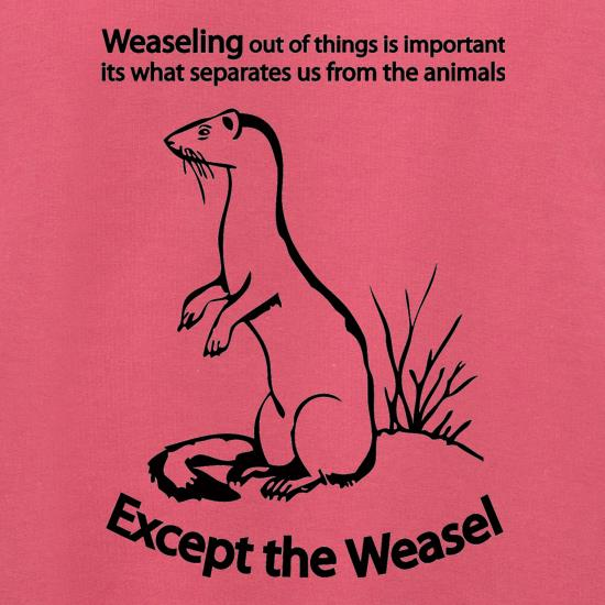 Weaseling Out Of Things Is Important Its What Separates Us From The Animals...Except The Weasel t shirt